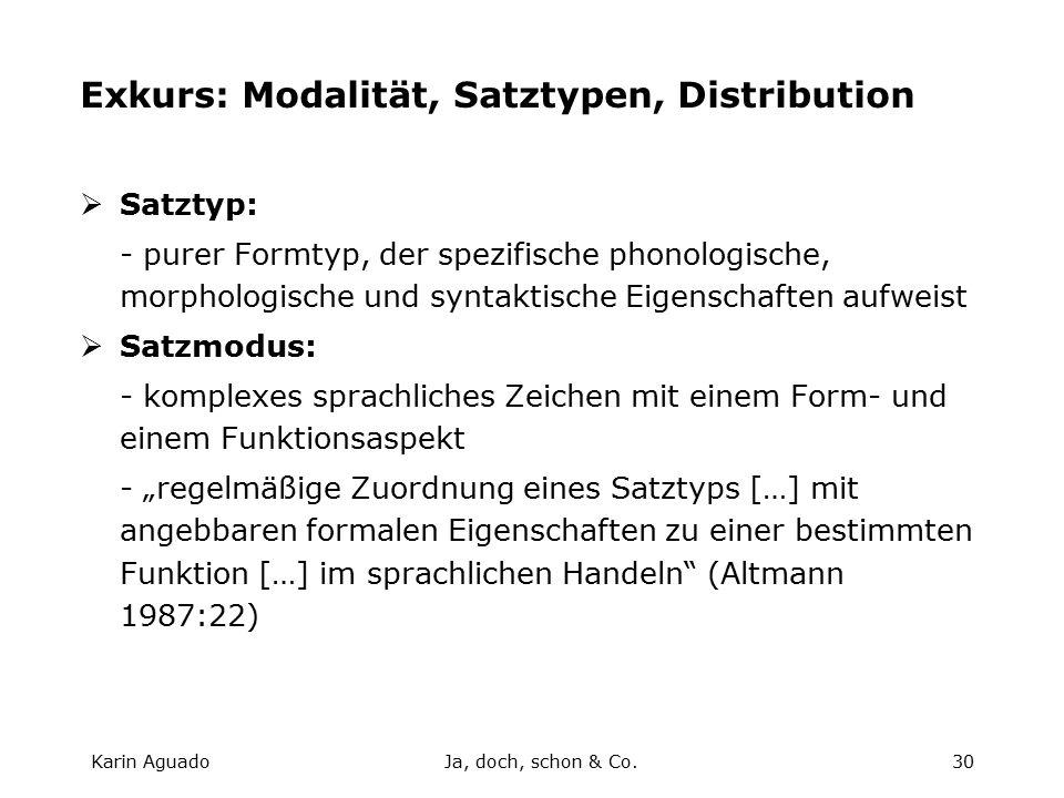 """Karin AguadoJa, doch, schon & Co.30 Exkurs: Modalität, Satztypen, Distribution  Satztyp: - purer Formtyp, der spezifische phonologische, morphologische und syntaktische Eigenschaften aufweist  Satzmodus: - komplexes sprachliches Zeichen mit einem Form- und einem Funktionsaspekt - """"regelmäßige Zuordnung eines Satztyps […] mit angebbaren formalen Eigenschaften zu einer bestimmten Funktion […] im sprachlichen Handeln (Altmann 1987:22)"""