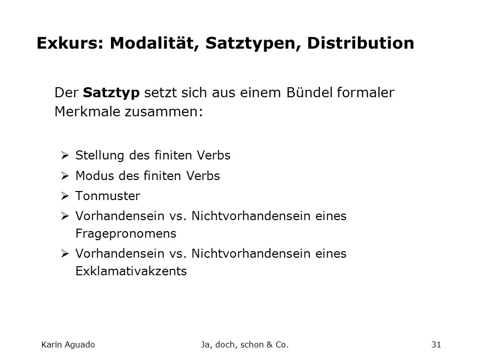 Karin AguadoJa, doch, schon & Co.31 Exkurs: Modalität, Satztypen, Distribution Der Satztyp setzt sich aus einem Bündel formaler Merkmale zusammen:  Stellung des finiten Verbs  Modus des finiten Verbs  Tonmuster  Vorhandensein vs.