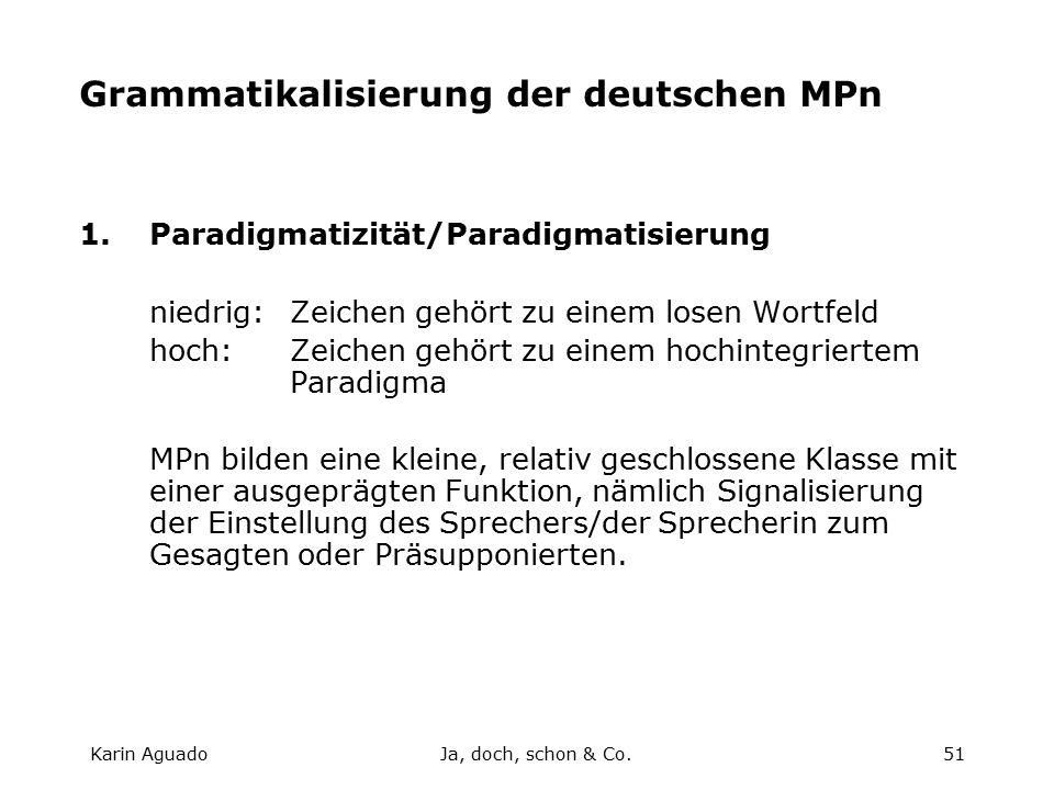 Karin AguadoJa, doch, schon & Co.51 Grammatikalisierung der deutschen MPn 1.Paradigmatizität/Paradigmatisierung niedrig:Zeichen gehört zu einem losen Wortfeld hoch:Zeichen gehört zu einem hochintegriertem Paradigma MPn bilden eine kleine, relativ geschlossene Klasse mit einer ausgeprägten Funktion, nämlich Signalisierung der Einstellung des Sprechers/der Sprecherin zum Gesagten oder Präsupponierten.