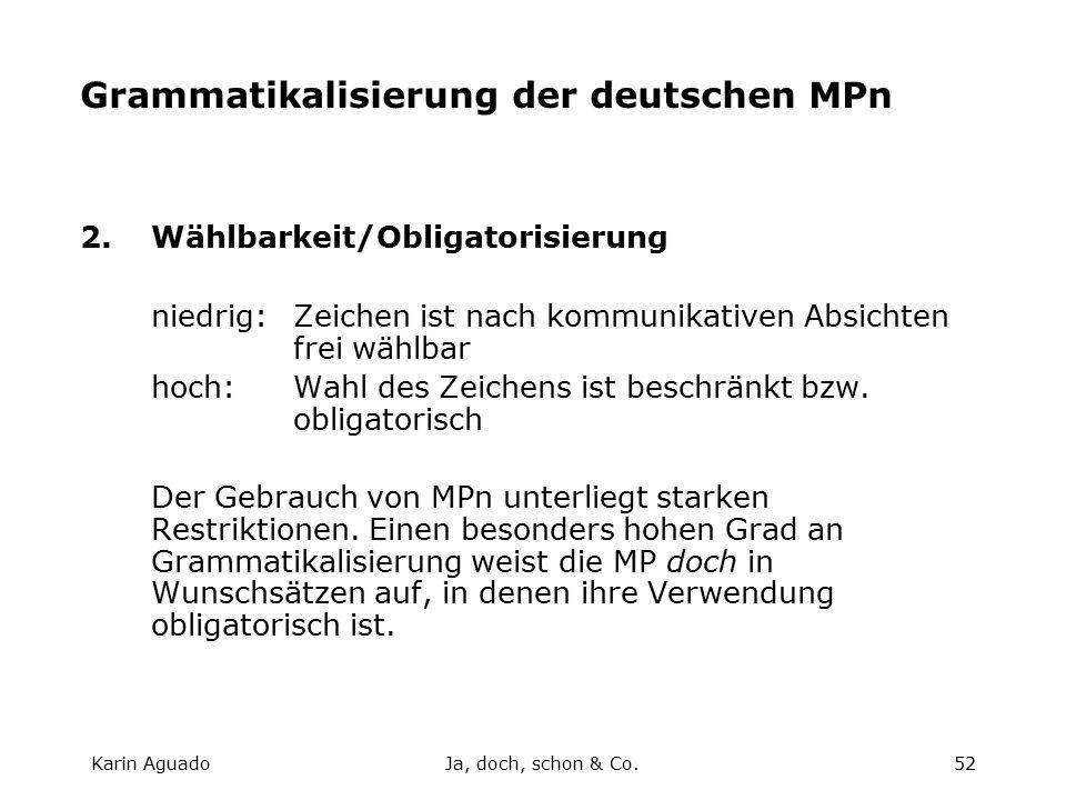 Karin AguadoJa, doch, schon & Co.52 Grammatikalisierung der deutschen MPn 2.Wählbarkeit/Obligatorisierung niedrig:Zeichen ist nach kommunikativen Absichten frei wählbar hoch:Wahl des Zeichens ist beschränkt bzw.