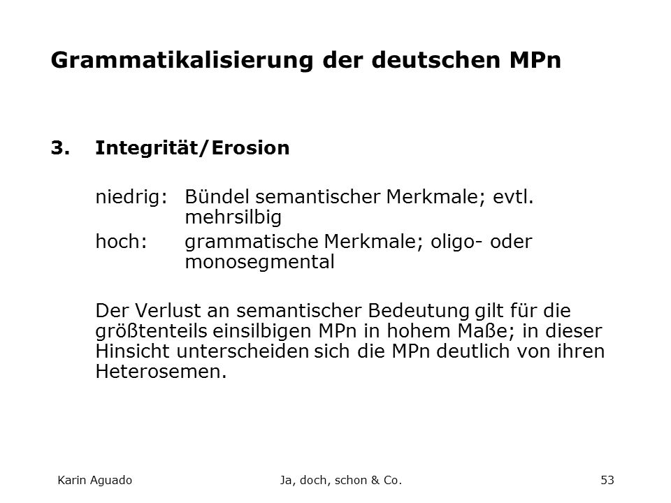 Karin AguadoJa, doch, schon & Co.53 Grammatikalisierung der deutschen MPn 3.Integrität/Erosion niedrig:Bündel semantischer Merkmale; evtl.