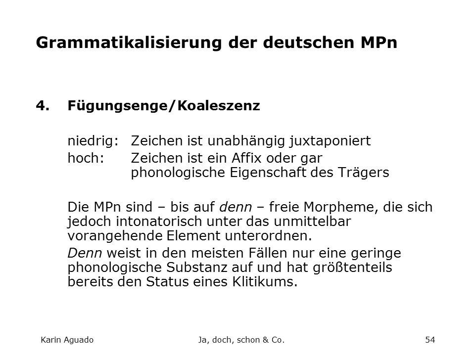 Karin AguadoJa, doch, schon & Co.54 Grammatikalisierung der deutschen MPn 4.Fügungsenge/Koaleszenz niedrig:Zeichen ist unabhängig juxtaponiert hoch:Zeichen ist ein Affix oder gar phonologische Eigenschaft des Trägers Die MPn sind – bis auf denn – freie Morpheme, die sich jedoch intonatorisch unter das unmittelbar vorangehende Element unterordnen.