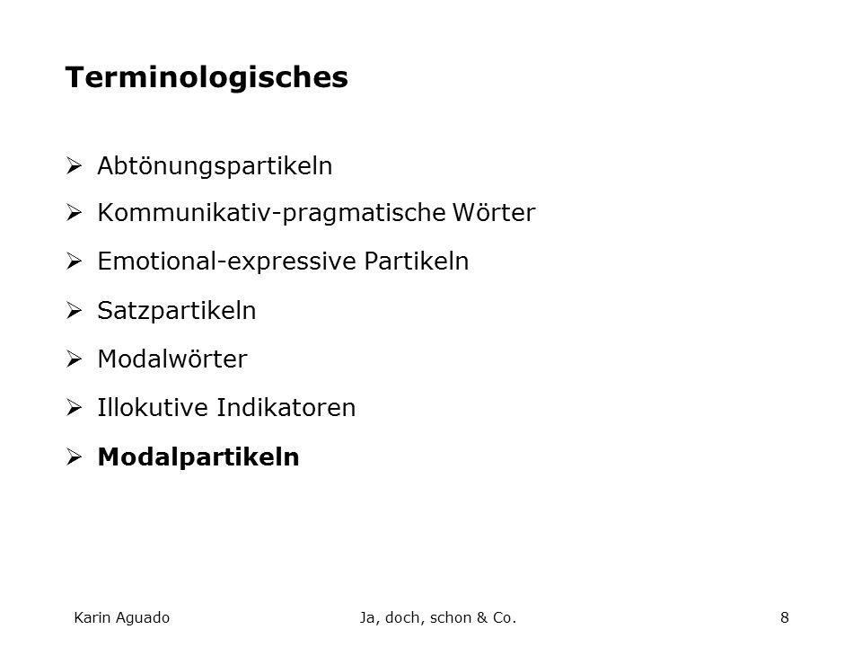 Karin AguadoJa, doch, schon & Co.8 Terminologisches  Abtönungspartikeln  Kommunikativ-pragmatische Wörter  Emotional-expressive Partikeln  Satzpartikeln  Modalwörter  Illokutive Indikatoren  Modalpartikeln