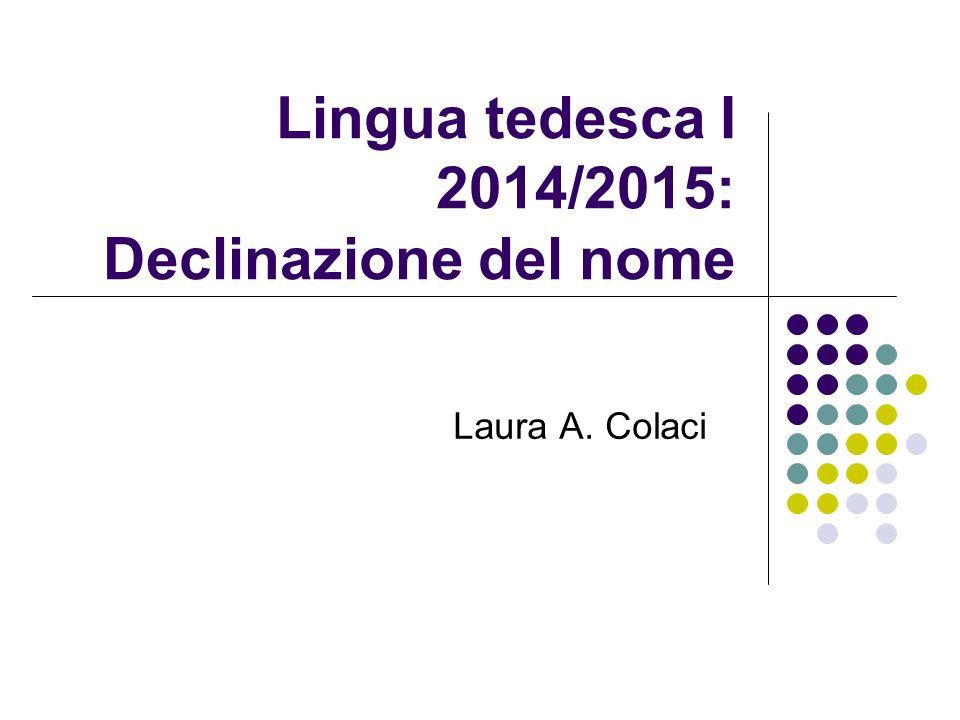 Lingua tedesca I 2014/2015: Declinazione del nome Laura A. Colaci
