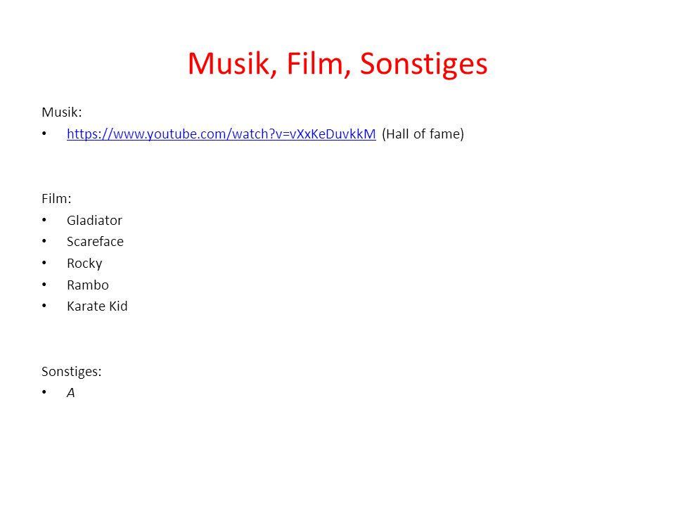 Musik, Film, Sonstiges Musik: https://www.youtube.com/watch v=vXxKeDuvkkM (Hall of fame) https://www.youtube.com/watch v=vXxKeDuvkkM Film: Gladiator Scareface Rocky Rambo Karate Kid Sonstiges: A