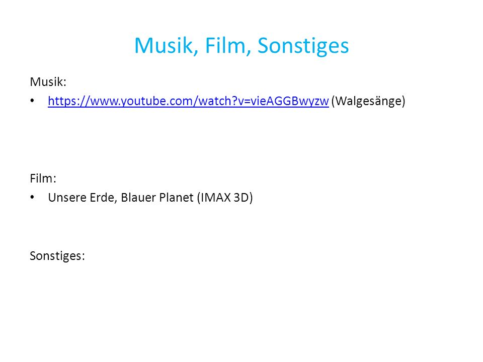 Musik, Film, Sonstiges Musik: https://www.youtube.com/watch v=vieAGGBwyzw (Walgesänge) https://www.youtube.com/watch v=vieAGGBwyzw Film: Unsere Erde, Blauer Planet (IMAX 3D) Sonstiges: