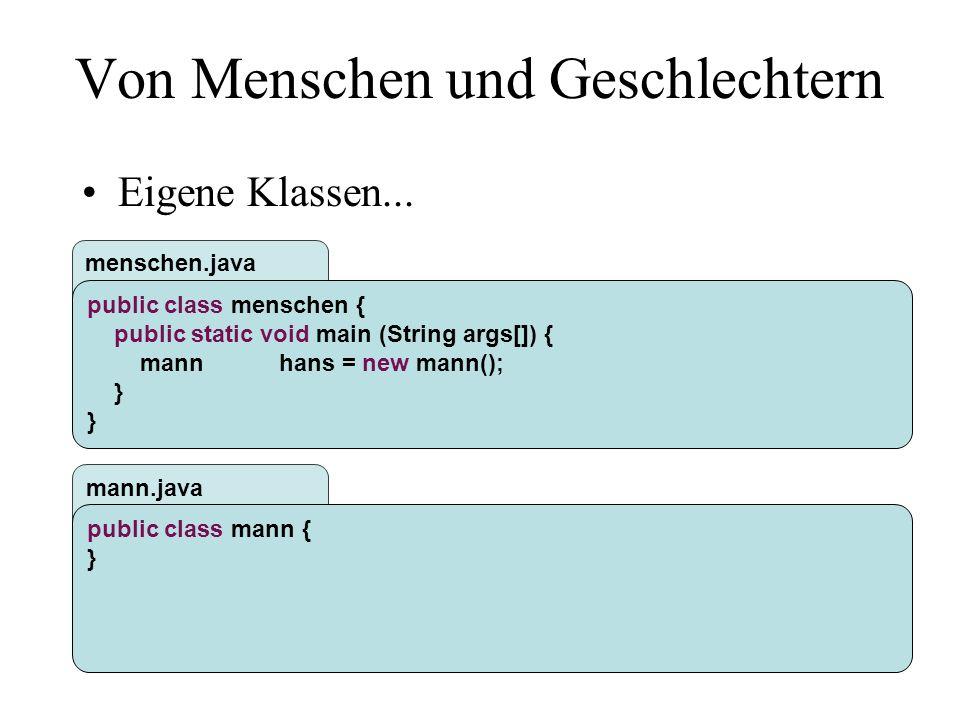 mann.java menschen.java Von Menschen und Geschlechtern public class mann { public void tuwas() { System.out.println( Fussball sehen... ); } public class menschen { public static void main (String args[]) { mannhans = new mann(); hans.tuwas(); }