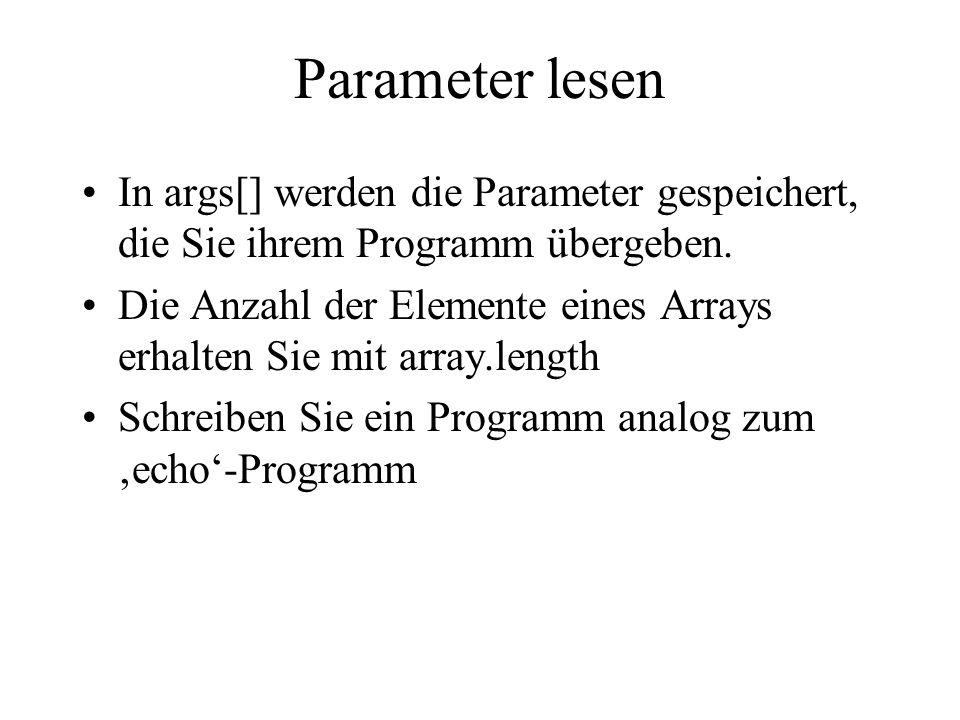 Parameter lesen In args[] werden die Parameter gespeichert, die Sie ihrem Programm übergeben.