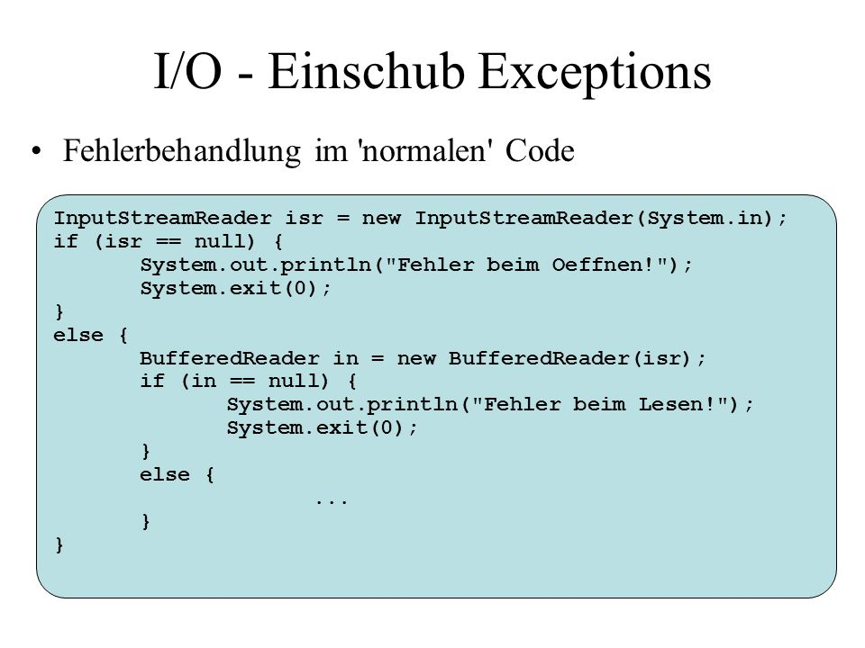 I/O - Einschub Exceptions Fehlerbehandlung im normalen Code InputStreamReader isr = new InputStreamReader(System.in); if (isr == null) { System.out.println( Fehler beim Oeffnen! ); System.exit(0); } else { BufferedReader in = new BufferedReader(isr); if (in == null) { System.out.println( Fehler beim Lesen! ); System.exit(0); } else {...