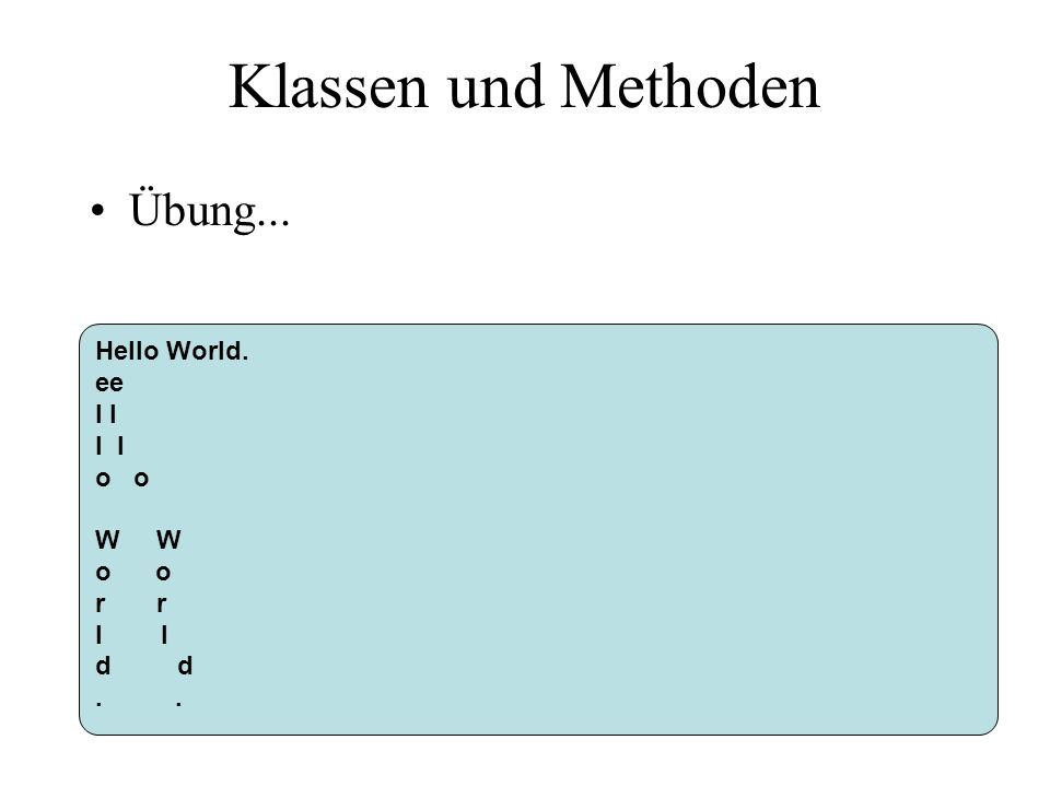 Klassen und Methoden Übung... Hello World. ee l o W o r l d.