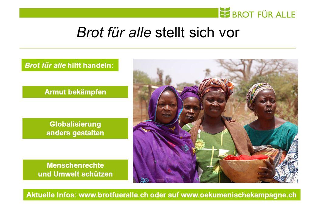 Brot für alle stellt sich vor Brot für alle hilft handeln: Armut bekämpfen Globalisierung anders gestalten Menschenrechte und Umwelt schützen Aktuelle Infos: www.brotfueralle.ch oder auf www.oekumenischekampagne.ch