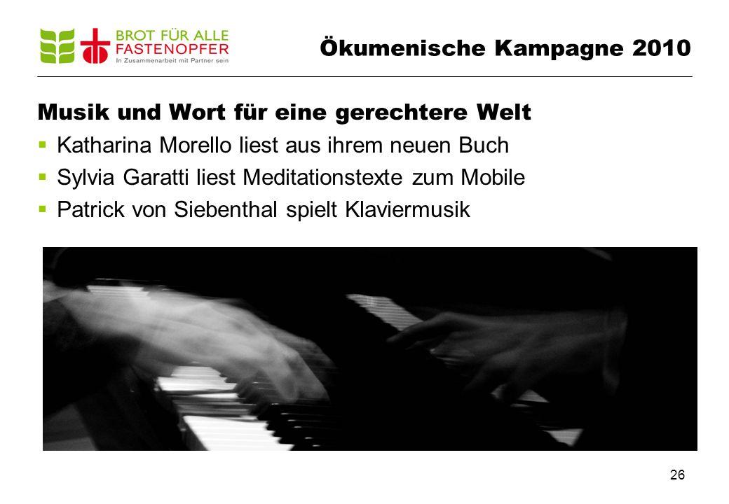 26 Musik und Wort für eine gerechtere Welt  Katharina Morello liest aus ihrem neuen Buch  Sylvia Garatti liest Meditationstexte zum Mobile  Patrick von Siebenthal spielt Klaviermusik Ökumenische Kampagne 2010