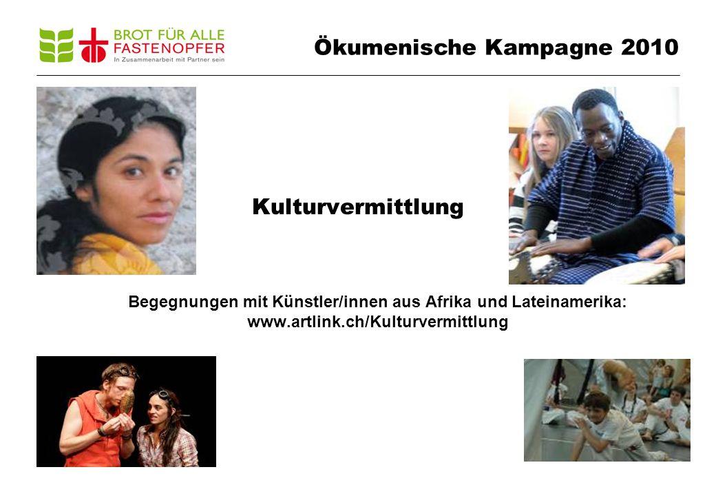 Kulturvermittlung Begegnungen mit Künstler/innen aus Afrika und Lateinamerika: www.artlink.ch/Kulturvermittlung Ökumenische Kampagne 2010