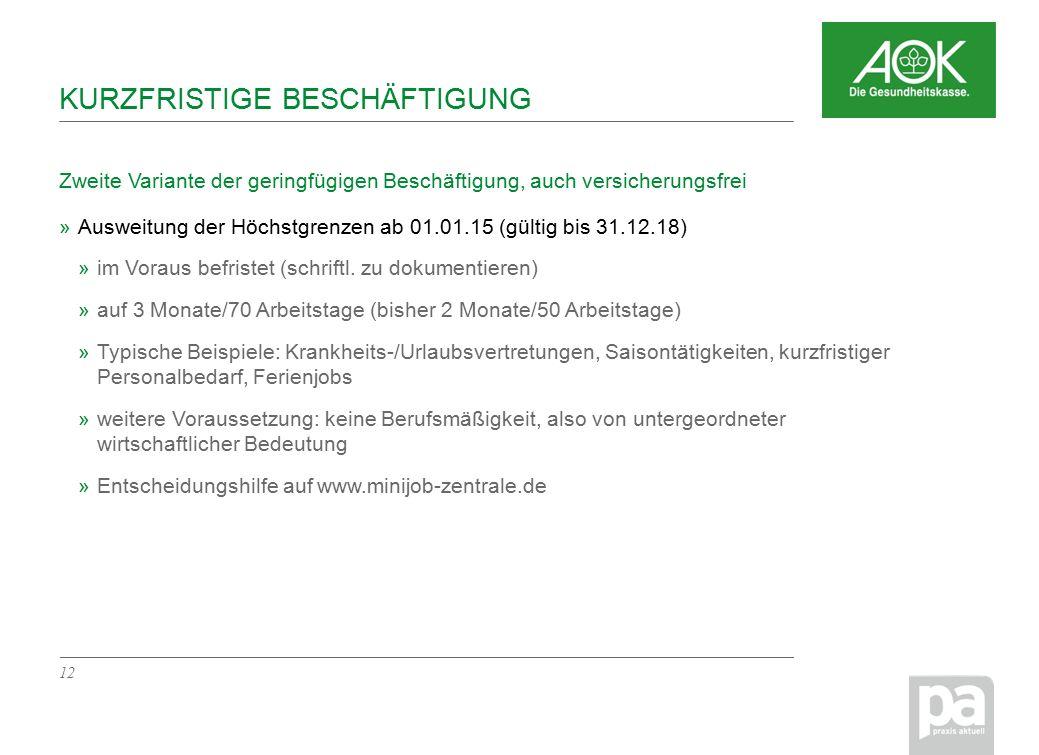 KURZFRISTIGE BESCHÄFTIGUNG Zweite Variante der geringfügigen Beschäftigung, auch versicherungsfrei 12 »Ausweitung der Höchstgrenzen ab 01.01.15 (gültig bis 31.12.18) »im Voraus befristet (schriftl.