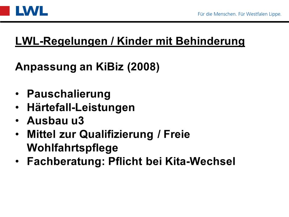 LWL-Regelungen / Kinder mit Behinderung Anpassung an KiBiz (2008) Pauschalierung Härtefall-Leistungen Ausbau u3 Mittel zur Qualifizierung / Freie Wohlfahrtspflege Fachberatung: Pflicht bei Kita-Wechsel