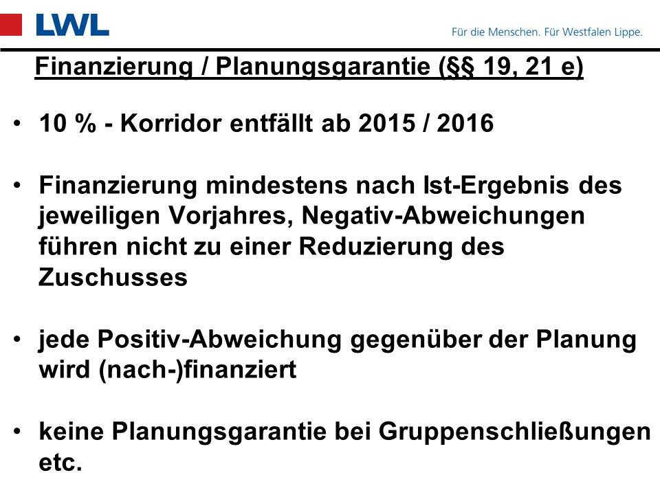 Finanzierung / Planungsgarantie (§§ 19, 21 e) 10 % - Korridor entfällt ab 2015 / 2016 Finanzierung mindestens nach Ist-Ergebnis des jeweiligen Vorjahres, Negativ-Abweichungen führen nicht zu einer Reduzierung des Zuschusses jede Positiv-Abweichung gegenüber der Planung wird (nach-)finanziert keine Planungsgarantie bei Gruppenschließungen etc.
