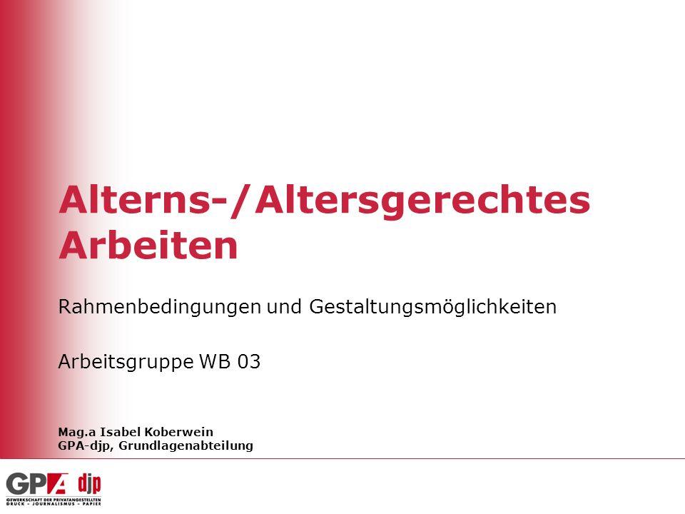 Alterns-/Altersgerechtes Arbeiten Rahmenbedingungen und Gestaltungsmöglichkeiten Arbeitsgruppe WB 03 Mag.a Isabel Koberwein GPA-djp, Grundlagenabteilu