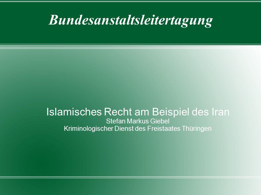 Bundesanstaltsleitertagung Islamisches Recht am Beispiel des Iran Stefan Markus Giebel Kriminologischer Dienst des Freistaates Thüringen