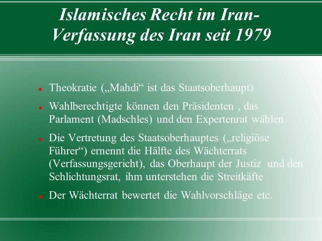 """Islamisches Recht im Iran- Verfassung des Iran seit 1979 Theokratie (""""Mahdi ist das Staatsoberhaupt) Wahlberechtigte können den Präsidenten, das Parlament (Madschles) und den Expertenrat wählen Die Vertretung des Staatsoberhauptes (""""religiöse Führer ) ernennt die Hälfte des Wächterrats (Verfassungsgericht), das Oberhaupt der Justiz und den Schlichtungsrat, ihm unterstehen die Streitkäfte Der Wächterrat bewertet die Wahlvorschläge etc."""