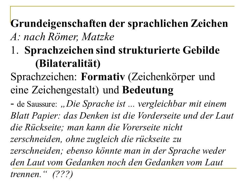 Grundeigenschaften der sprachlichen Zeichen A: nach Römer, Matzke 1. Sprachzeichen sind strukturierte Gebilde (Bilateralität) Sprachzeichen: Formativ