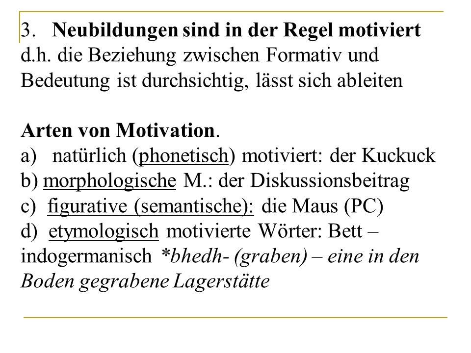 3. Neubildungen sind in der Regel motiviert d.h. die Beziehung zwischen Formativ und Bedeutung ist durchsichtig, lässt sich ableiten Arten von Motivat