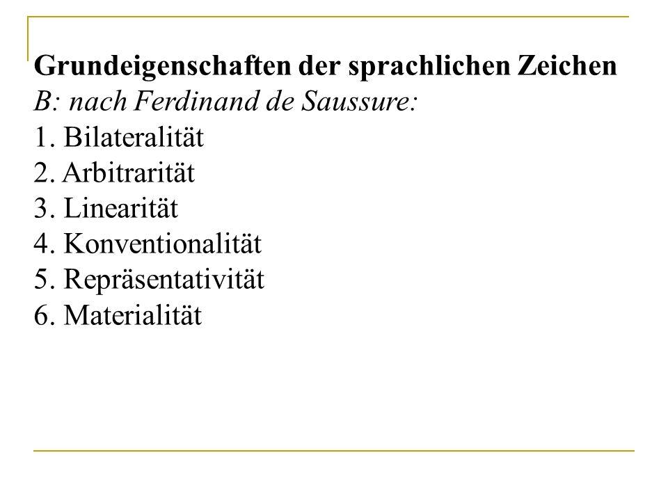 Grundeigenschaften der sprachlichen Zeichen B: nach Ferdinand de Saussure: 1. Bilateralität 2. Arbitrarität 3. Linearität 4. Konventionalität 5. Reprä