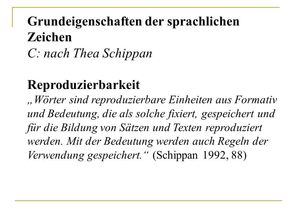 """Grundeigenschaften der sprachlichen Zeichen C: nach Thea Schippan Reproduzierbarkeit """"Wörter sind reproduzierbare Einheiten aus Formativ und Bedeutung"""