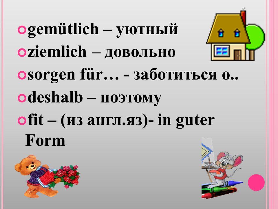 gemütlich – уютный ziemlich – довольно sorgen für… - заботиться о..