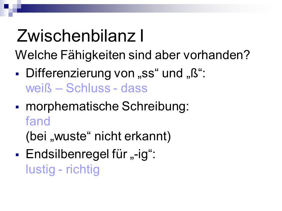 """Zwischenbilanz I Welche Fähigkeiten sind aber vorhanden?  Differenzierung von """"ss"""" und """"ß"""": weiß – Schluss - dass  morphematische Schreibung: fand ("""