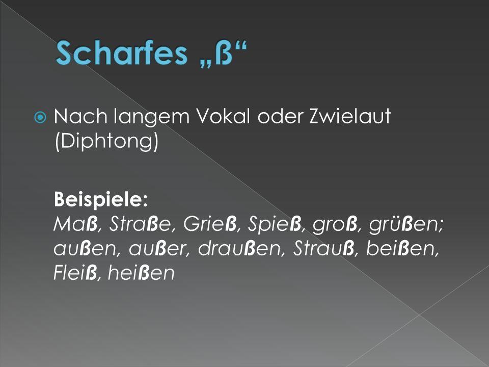  Nach langem Vokal oder Zwielaut (Diphtong) Beispiele: Ma ß, Stra ß e, Grie ß, Spie ß, gro ß, grü ß en; au ß en, au ß er, drau ß en, Strau ß, bei ß en, Flei ß, hei ß en