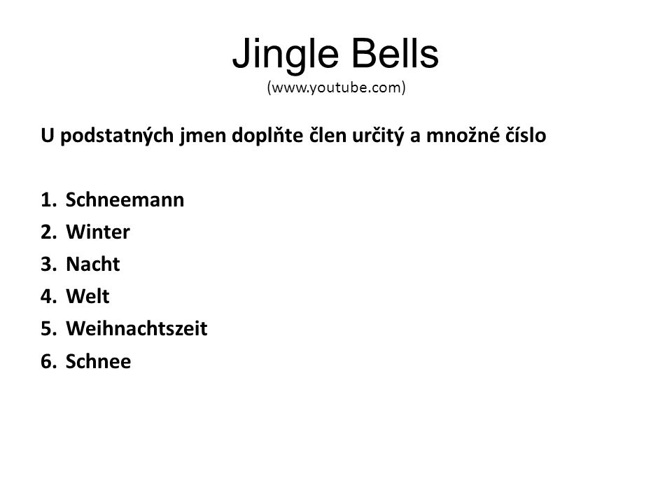 Jingle Bells (www.youtube.com) U podstatných jmen doplňte člen určitý a množné číslo 1.Schneemann 2.Winter 3.Nacht 4.Welt 5.Weihnachtszeit 6.Schnee