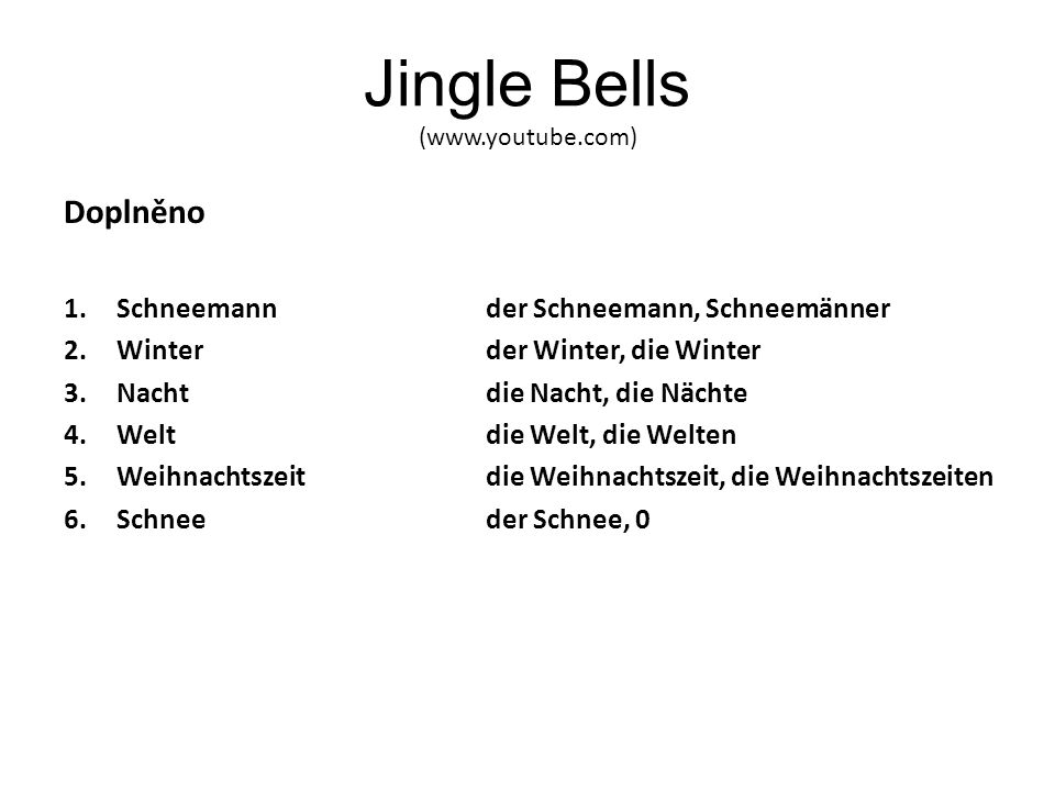 Jingle Bells (www.youtube.com) Doplněno 1.Schneemann der Schneemann, Schneemänner 2.Winterder Winter, die Winter 3.Nacht die Nacht, die Nächte 4.Weltd