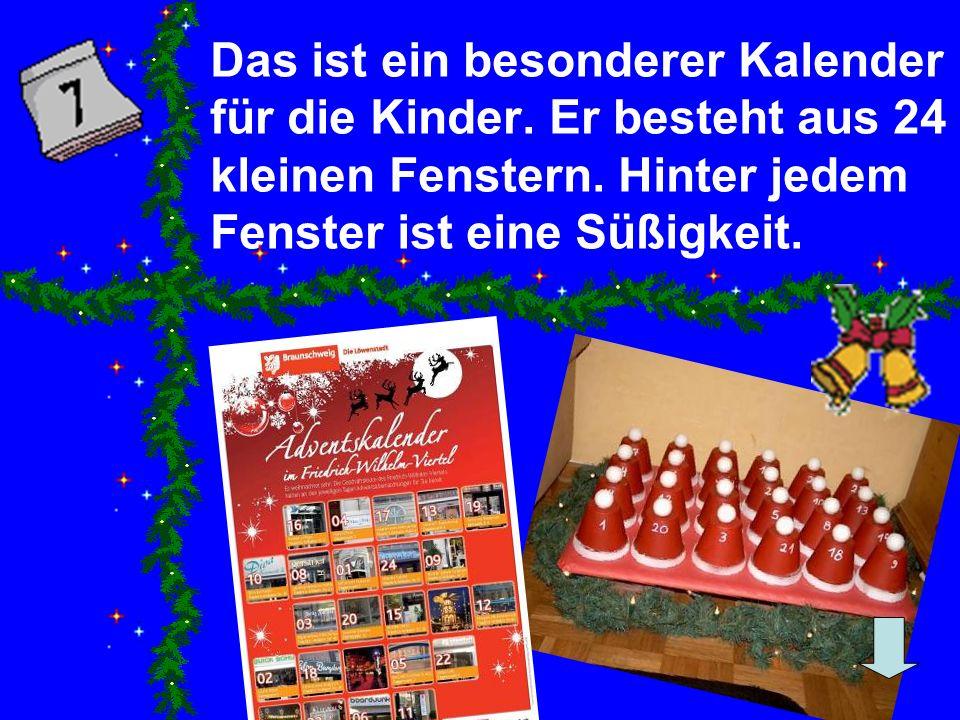 Das ist ein besonderer Kalender für die Kinder. Er besteht aus 24 kleinen Fenstern. Hinter jedem Fenster ist eine Süßigkeit.