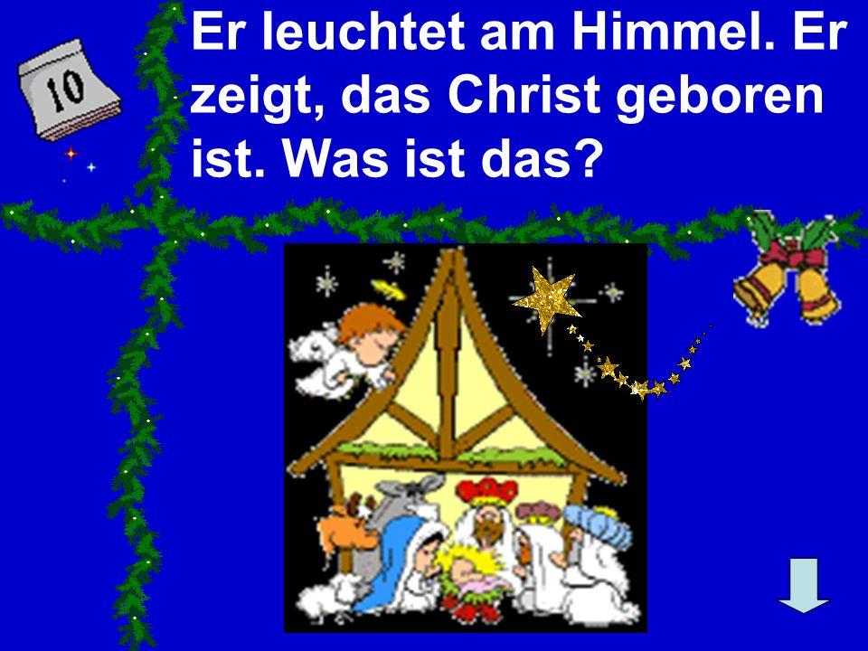 Er leuchtet am Himmel. Er zeigt, das Christ geboren ist. Was ist das?