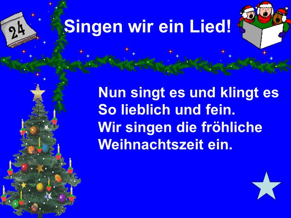 Singen wir ein Lied! Nun singt es und klingt es So lieblich und fein. Wir singen die fröhliche Weihnachtszeit ein.