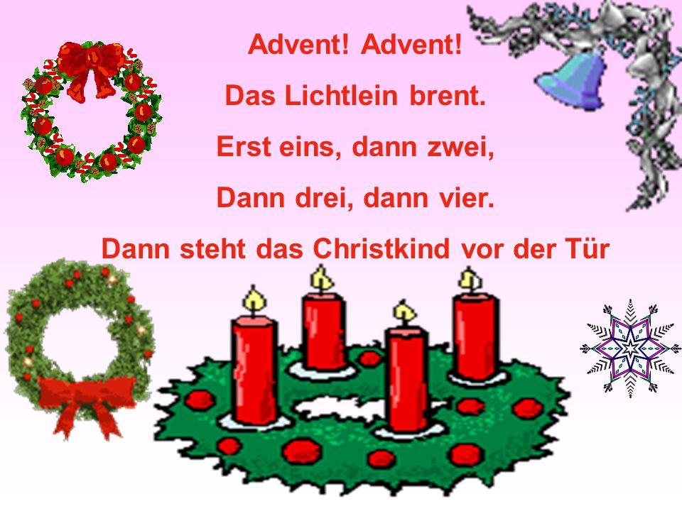 Advent! Das Lichtlein brent. Erst eins, dann zwei, Dann drei, dann vier. Dann steht das Christkind vor der Tür