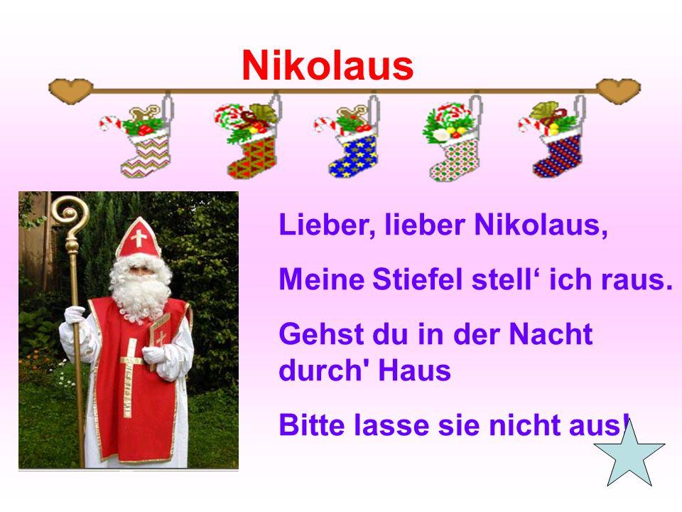 Lieber, lieber Nikolaus, Meine Stiefel stell' ich raus. Gehst du in der Nacht durch' Haus Bitte lasse sie nicht aus! Nikolaus