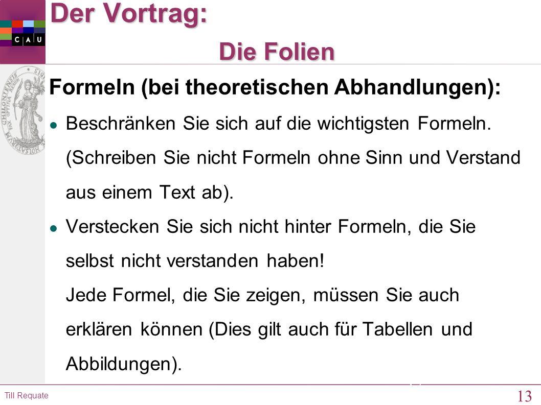 13 Till Requate 13 Der Vortrag: Die Folien Formeln (bei theoretischen Abhandlungen): ● Beschränken Sie sich auf die wichtigsten Formeln.