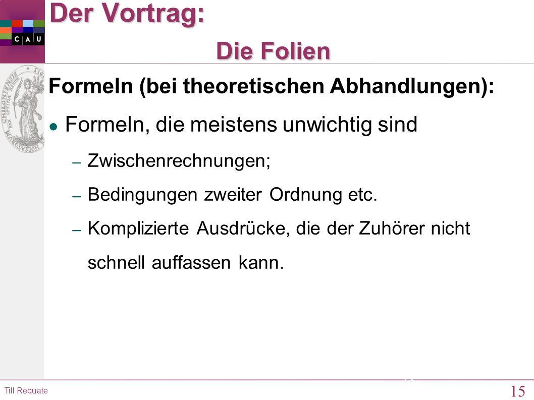 15 Till Requate 15 Der Vortrag: Die Folien Formeln (bei theoretischen Abhandlungen): ● Formeln, die meistens unwichtig sind – Zwischenrechnungen; – Bedingungen zweiter Ordnung etc.