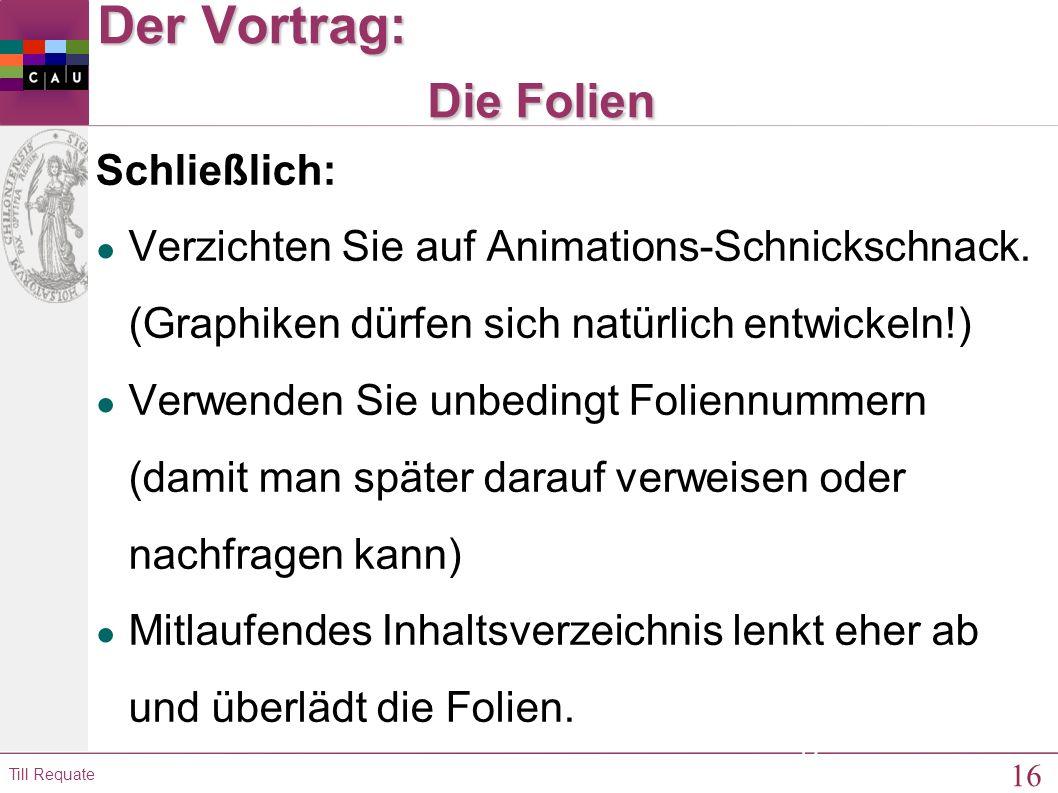 16 Till Requate 16 Der Vortrag: Die Folien Schließlich: ● Verzichten Sie auf Animations-Schnickschnack.
