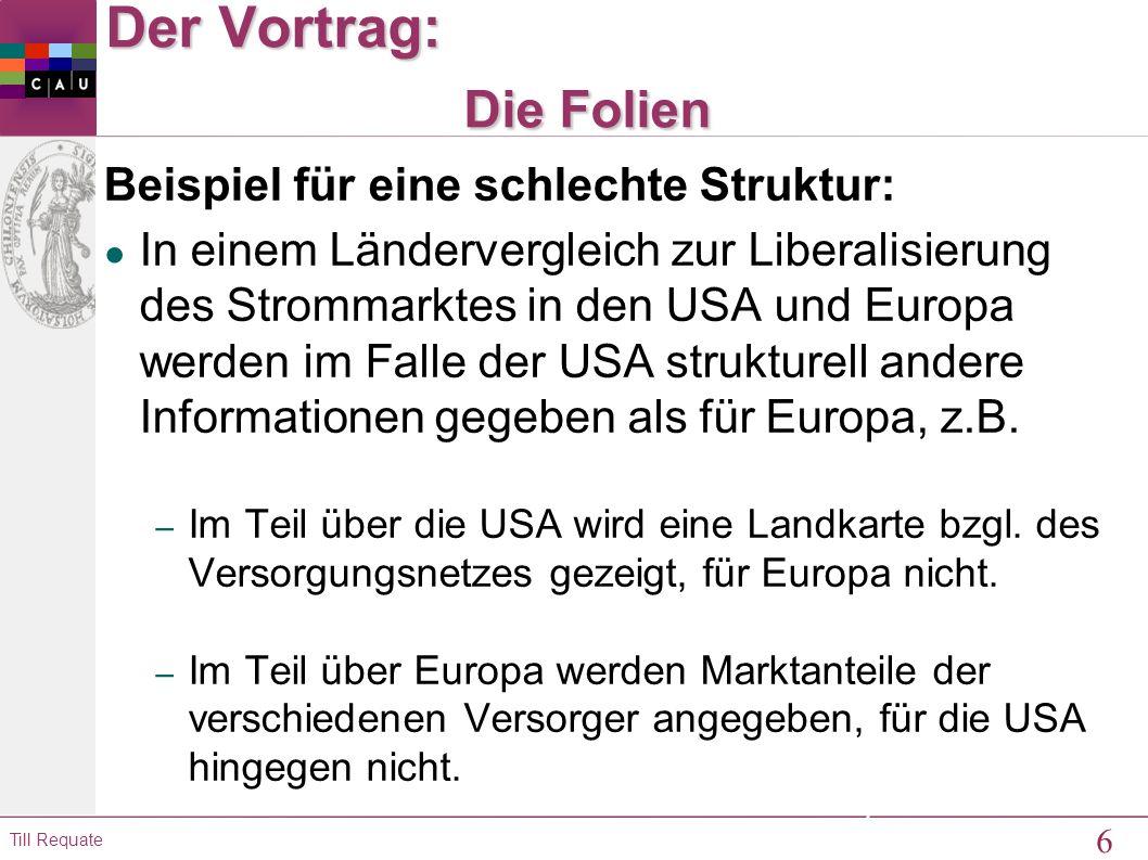 6 Till Requate 6 Der Vortrag: Die Folien Beispiel für eine schlechte Struktur: ● In einem Ländervergleich zur Liberalisierung des Strommarktes in den USA und Europa werden im Falle der USA strukturell andere Informationen gegeben als für Europa, z.B.