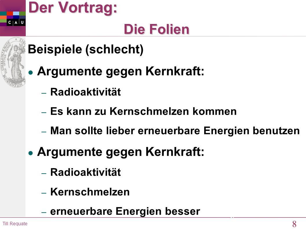 9 Till Requate 9 Der Vortrag: Die Folien Beispiel (besser) ● Argumente gegen Kernkraft: – Erhöhte Radioaktivität im Umkreis eines AKW – Gefahr von Kernschmelzen – Verdrängung sauberer und sicherer Alternativen (wie erneuerbare Energien) durch die Kernkraft