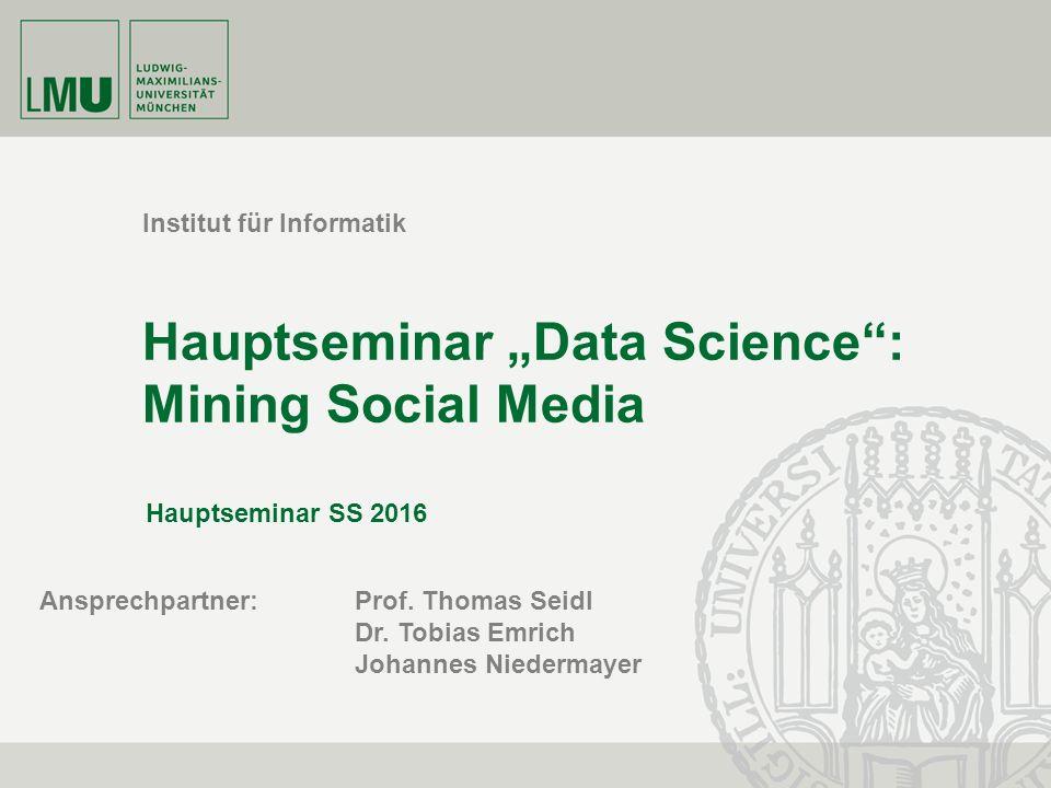 """Institut für Informatik Hauptseminar """"Data Science : Mining Social Media Hauptseminar SS 2016 Ansprechpartner: Prof."""