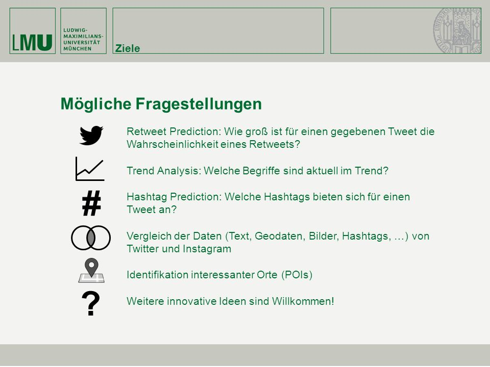 Ziele Mögliche Fragestellungen Retweet Prediction: Wie groß ist für einen gegebenen Tweet die Wahrscheinlichkeit eines Retweets.