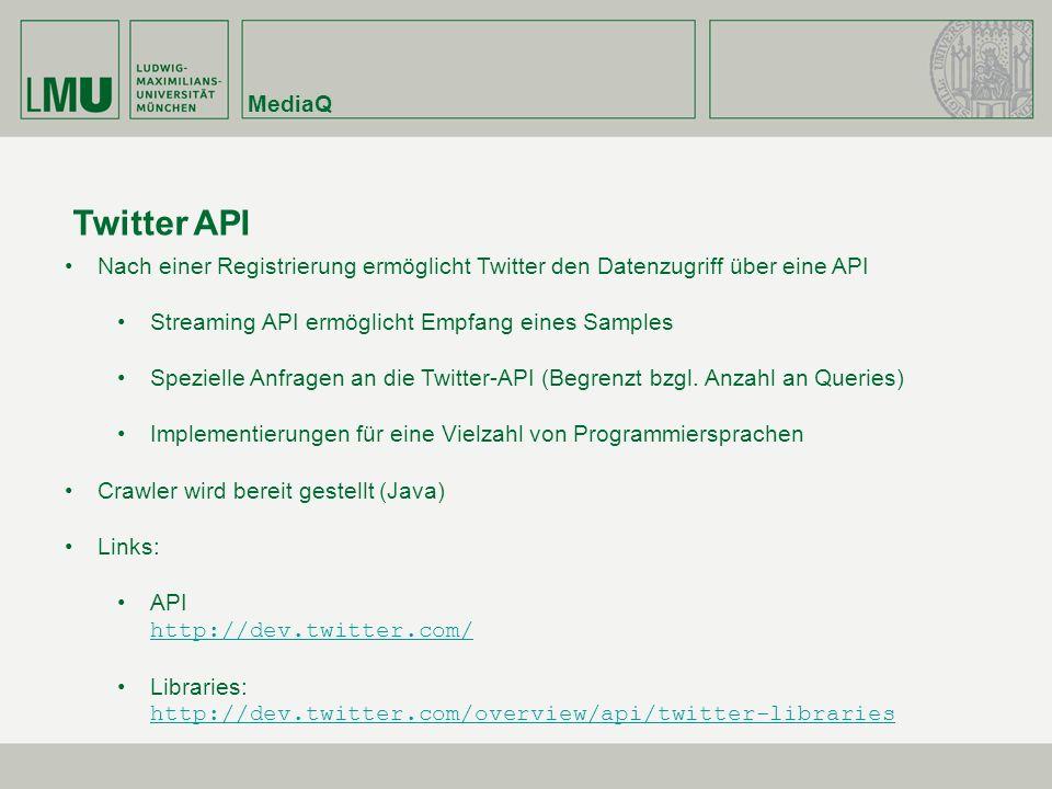 MediaQ Twitter API Nach einer Registrierung ermöglicht Twitter den Datenzugriff über eine API Streaming API ermöglicht Empfang eines Samples Spezielle Anfragen an die Twitter-API (Begrenzt bzgl.