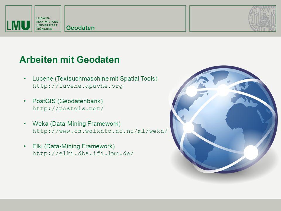Geodaten Arbeiten mit Geodaten Lucene (Textsuchmaschine mit Spatial Tools) http://lucene.apache.org PostGIS (Geodatenbank) http://postgis.net/ Weka (Data-Mining Framework) http://www.cs.waikato.ac.nz/ml/weka/ Elki (Data-Mining Framework) http://elki.dbs.ifi.lmu.de/