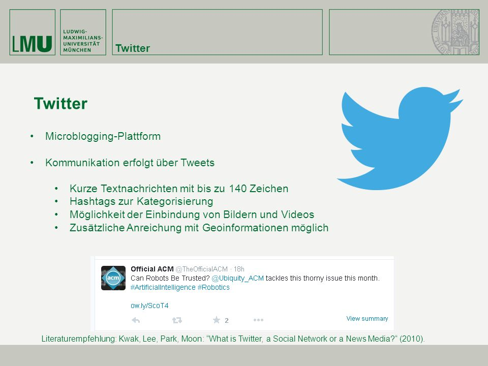 Twitter Microblogging-Plattform Kommunikation erfolgt über Tweets Kurze Textnachrichten mit bis zu 140 Zeichen Hashtags zur Kategorisierung Möglichkeit der Einbindung von Bildern und Videos Zusätzliche Anreichung mit Geoinformationen möglich Literaturempfehlung: Kwak, Lee, Park, Moon: What is Twitter, a Social Network or a News Media? (2010).