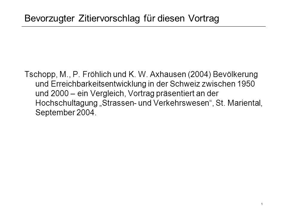 1 Bevorzugter Zitiervorschlag für diesen Vortrag Tschopp, M., P. Fröhlich und K. W. Axhausen (2004) Bevölkerung und Erreichbarkeitsentwicklung in der