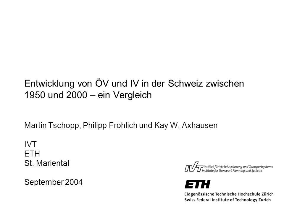 Entwicklung von ÖV und IV in der Schweiz zwischen 1950 und 2000 – ein Vergleich Martin Tschopp, Philipp Fröhlich und Kay W. Axhausen IVT ETH St. Marie
