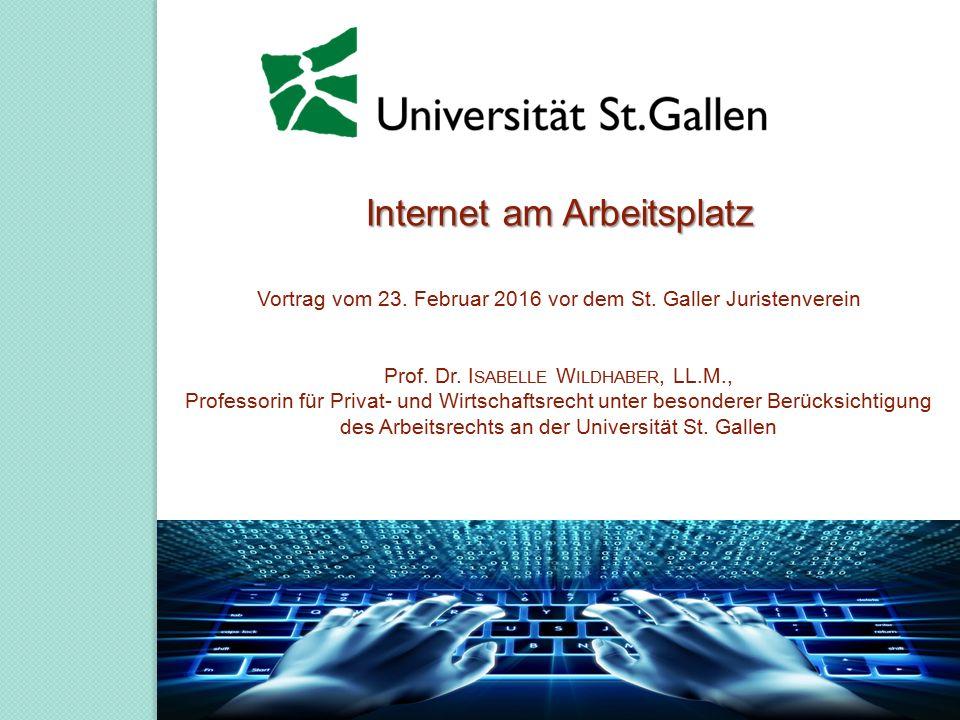 Internet am Arbeitsplatz Internet am Arbeitsplatz Vortrag vom 23. Februar 2016 vor dem St. Galler Juristenverein Prof. Dr. I SABELLE W ILDHABER, LL.M.